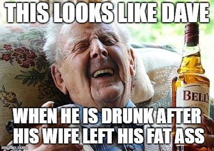 old man drinking and smoking | THIS LOOKS LIKE DAVE WHEN HE IS DRUNK AFTER HIS WIFE LEFT HIS FAT ASS | image tagged in old man drinking and smoking | made w/ Imgflip meme maker