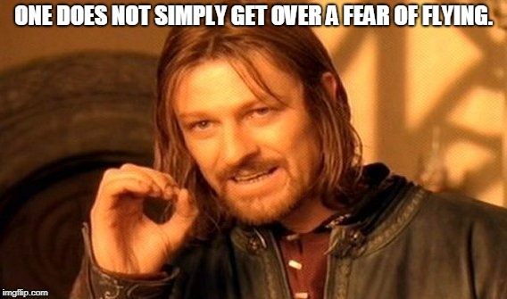 One Does Not Simply Meme | ONE DOES NOT SIMPLY GET OVER A FEAR OF FLYING. | image tagged in memes,one does not simply | made w/ Imgflip meme maker