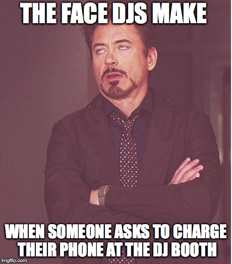 Face You Make Robert Downey Jr Meme | THE FACE DJS MAKE WHEN SOMEONE ASKS TO CHARGE THEIR PHONE AT THE DJ BOOTH | image tagged in memes,face you make robert downey jr | made w/ Imgflip meme maker