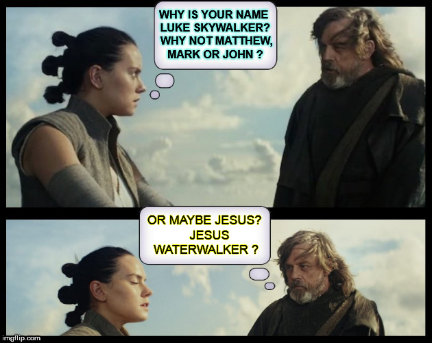 WHY IS YOUR NAME LUKE SKYWALKER?  WHY NOT MATTHEW, MARK OR JOHN ? OR MAYBE JESUS?   JESUS WATERWALKER ? | image tagged in star wars,star wars the last jedi,the last jedi,luke skywalker,rey,jesus | made w/ Imgflip meme maker