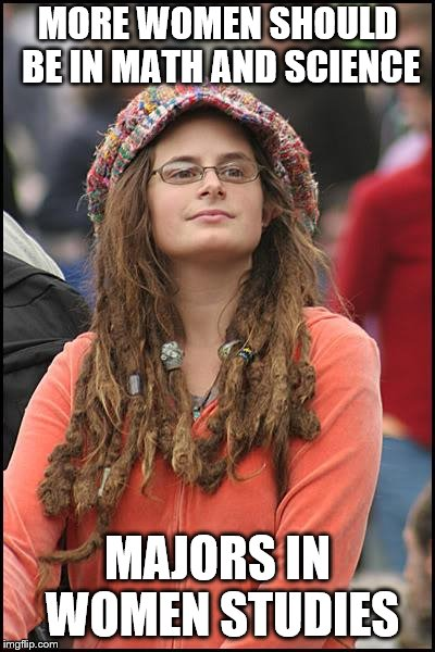 College Liberal Meme | MORE WOMEN SHOULD BE IN MATH AND SCIENCE MAJORS IN WOMEN STUDIES | image tagged in memes,college liberal | made w/ Imgflip meme maker