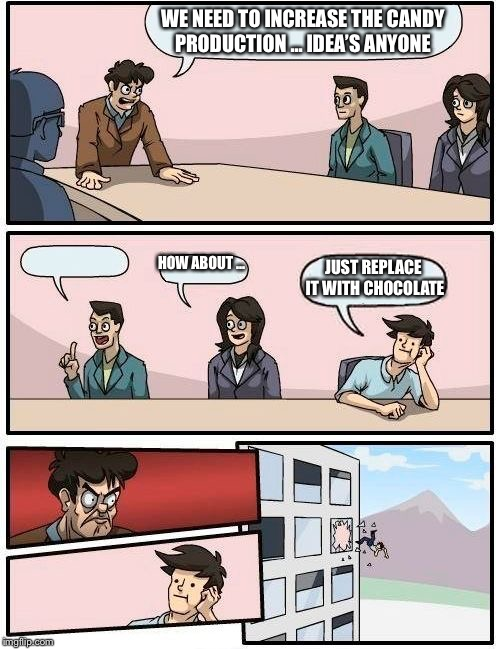 Boardroom Meeting Suggestion Meme | WE NEED TO INCREASE THE CANDY PRODUCTION ... IDEA'S ANYONE HOW ABOUT ... JUST REPLACE IT WITH CHOCOLATE | image tagged in memes,boardroom meeting suggestion | made w/ Imgflip meme maker