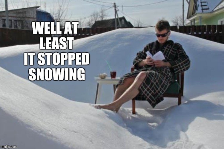 WELL AT LEAST IT STOPPED SNOWING | made w/ Imgflip meme maker