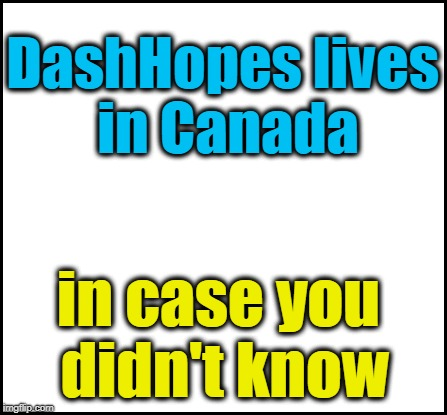 blank | DashHopes lives in Canada in case you didn't know | image tagged in blank | made w/ Imgflip meme maker