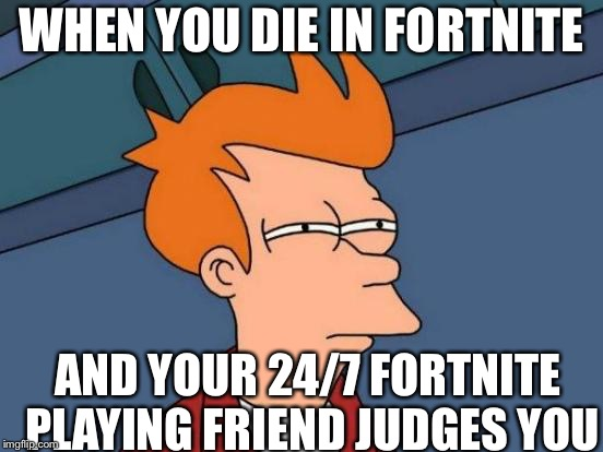 Futurama Fry Meme | WHEN YOU DIE IN FORTNITE AND YOUR 24/7 FORTNITE PLAYING FRIEND JUDGES YOU | image tagged in memes,futurama fry | made w/ Imgflip meme maker