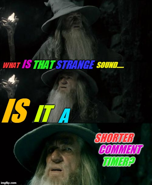 Shorter Timer Campaign (Apr 9-13) a Masqurade_, thecoffeemaster, and 1forpeace event | WHAT IS THAT STRANGE SOUND..... IS IT A SHORTER COMMENT TIMER? | image tagged in memes,confused gandalf,shorten the comment timer,why must we wait | made w/ Imgflip meme maker