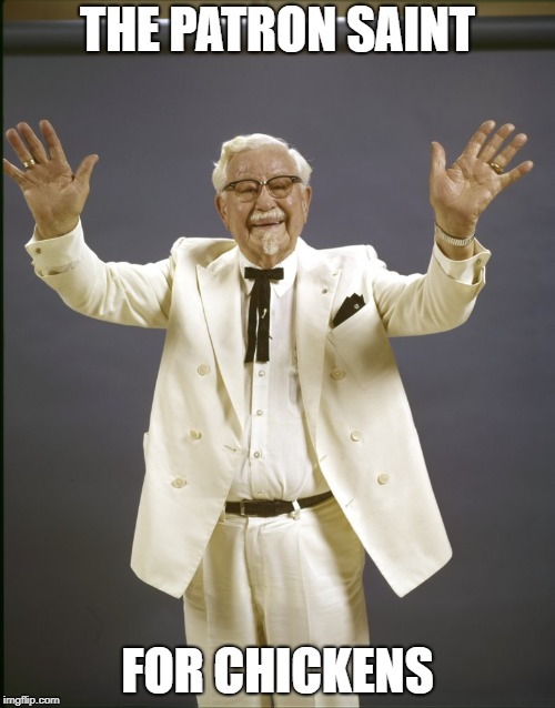 Colonel sanders  | THE PATRON SAINT FOR CHICKENS | image tagged in colonel sanders | made w/ Imgflip meme maker