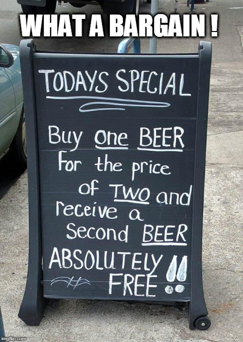 WHAT A BARGAIN ! | image tagged in bargain,beer,free | made w/ Imgflip meme maker