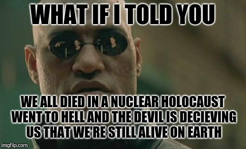 Matrix Morpheus Meme | WHAT IF I TOLD YOU WE ALL DIED IN A NUCLEAR HOLOCAUST WENT TO HELL AND THE DEVIL IS DECIEVING US THAT WE'RE STILL ALIVE ON EARTH | image tagged in memes,matrix morpheus | made w/ Imgflip meme maker