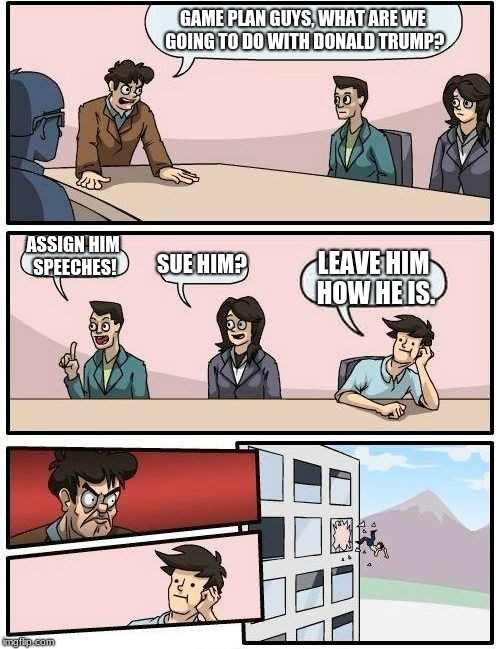 Boardroom Meeting Suggestion Meme | GAME PLAN GUYS, WHAT ARE WE GOING TO DO WITH DONALD TRUMP? ASSIGN HIM SPEECHES! SUE HIM? LEAVE HIM HOW HE IS. | image tagged in memes,boardroom meeting suggestion | made w/ Imgflip meme maker