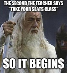 so it begins | THE SECOND THE TEACHER SAYS ''TAKE YOUR SEATS CLASS'' SO IT BEGINS | image tagged in gandalf | made w/ Imgflip meme maker