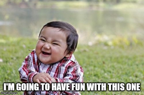 Evil Toddler Meme | I'M GOING TO HAVE FUN WITH THIS ONE | image tagged in memes,evil toddler | made w/ Imgflip meme maker