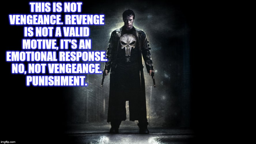 THIS IS NOT VENGEANCE. REVENGE IS NOT A VALID MOTIVE, IT'S AN EMOTIONAL RESPONSE. NO, NOT VENGEANCE. PUNISHMENT. | made w/ Imgflip meme maker