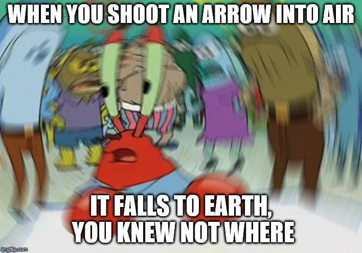 Poem power. | WHEN YOU SHOOT AN ARROW INTO AIR IT FALLS TO EARTH, YOU KNEW NOT WHERE | image tagged in memes,mr krabs blur meme,poems,arrow,earth,song | made w/ Imgflip meme maker