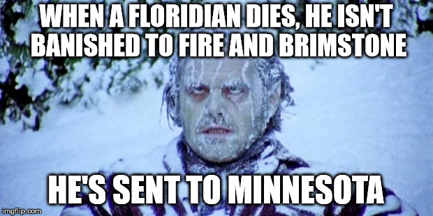 This weather is true garbage. | WHEN A FLORIDIAN DIES, HE ISN'T BANISHED TO FIRE AND BRIMSTONE HE'S SENT TO MINNESOTA | image tagged in the shining winter | made w/ Imgflip meme maker