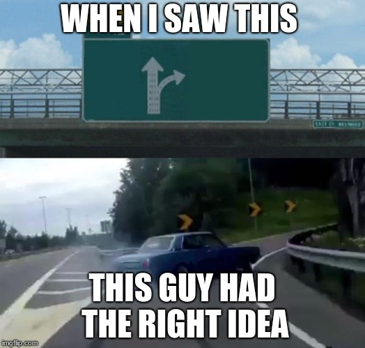Left Exit 12 Off Ramp Meme | WHEN I SAW THIS THIS GUY HAD THE RIGHT IDEA | image tagged in memes,left exit 12 off ramp | made w/ Imgflip meme maker