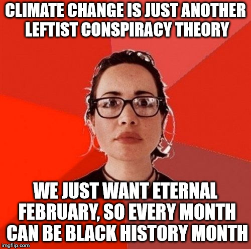 Liberal Douche Garofalo | CLIMATE CHANGE IS JUST ANOTHER LEFTIST CONSPIRACY THEORY WE JUST WANT ETERNAL FEBRUARY, SO EVERY MONTH CAN BE BLACK HISTORY MONTH | image tagged in liberal douche garofalo | made w/ Imgflip meme maker