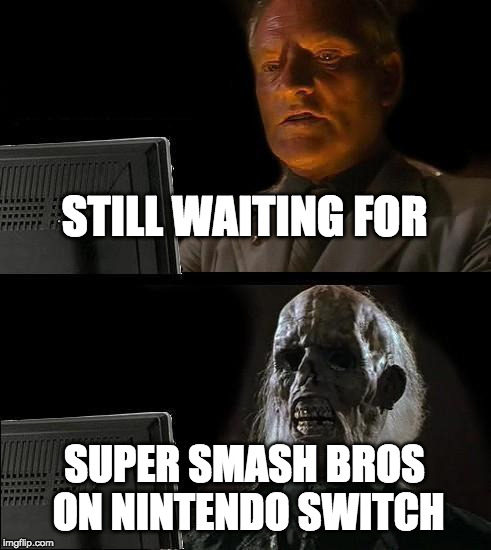 Upvote if you feel me! | STILL WAITING FOR SUPER SMASH BROS ON NINTENDO SWITCH | image tagged in memes,ill just wait here,super smash bros,nintendo switch | made w/ Imgflip meme maker