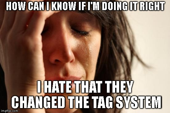 Worst First World Problem Ever | HOW CAN I KNOW IF I'M DOING IT RIGHT I HATE THAT THEY CHANGED THE TAG SYSTEM | image tagged in first world problems,imgflip,meanwhile on imgflip,submissions,posting,tagging | made w/ Imgflip meme maker