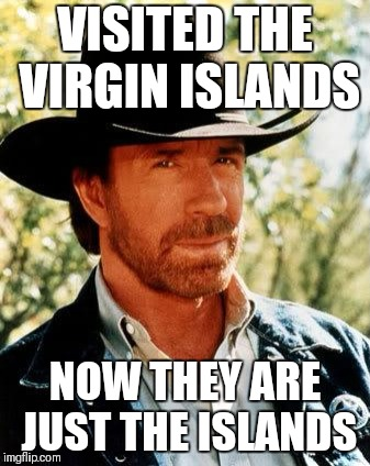 If you get what I'm saying | VISITED THE VIRGIN ISLANDS NOW THEY ARE JUST THE ISLANDS | image tagged in memes,chuck norris | made w/ Imgflip meme maker