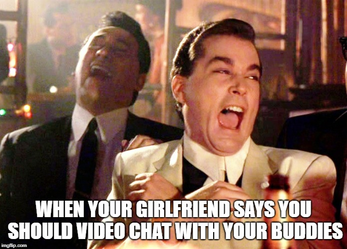 Video Chat | WHEN YOUR GIRLFRIEND SAYS YOU SHOULD VIDEO CHAT WITH YOUR BUDDIES | image tagged in good fellas hilarious | made w/ Imgflip meme maker