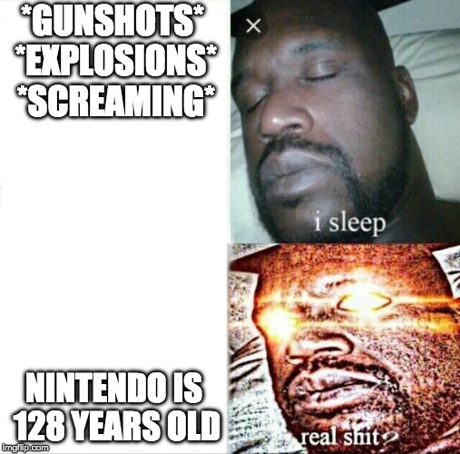 It's true! | *GUNSHOTS* *EXPLOSIONS* *SCREAMING* NINTENDO IS 128 YEARS OLD | image tagged in memes,sleeping shaq,nintendo | made w/ Imgflip meme maker