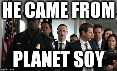 Zuckerberg from Planet Soy | HE CAME FROM PLANET SOY | image tagged in zuckerberg,zuckerjerk,soy-boy,facebook fascism,stupid liberals | made w/ Imgflip meme maker