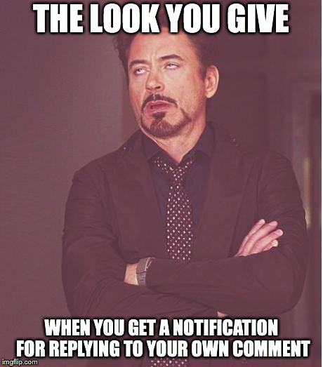 Face You Make Robert Downey Jr Meme | THE LOOK YOU GIVE WHEN YOU GET A NOTIFICATION FOR REPLYING TO YOUR OWN COMMENT | image tagged in memes,face you make robert downey jr | made w/ Imgflip meme maker