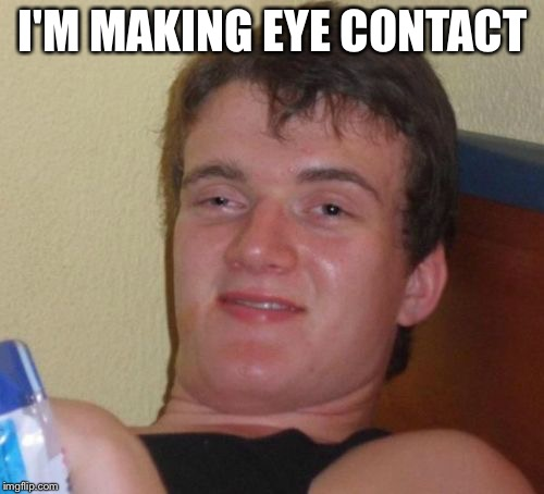 10 Guy Meme | I'M MAKING EYE CONTACT | image tagged in memes,10 guy | made w/ Imgflip meme maker