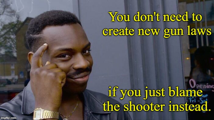 Yes, folks, it's that simple!  | You don't need to create new gun laws if you just blame the shooter instead. | image tagged in memes,roll safe think about it,gun control | made w/ Imgflip meme maker