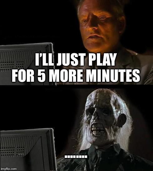 5 more minutes  | I'LL JUST PLAY FOR 5 MORE MINUTES ........ | image tagged in memes | made w/ Imgflip meme maker