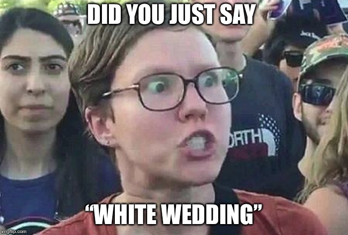 "Triggered Liberal | DID YOU JUST SAY ""WHITE WEDDING"" 