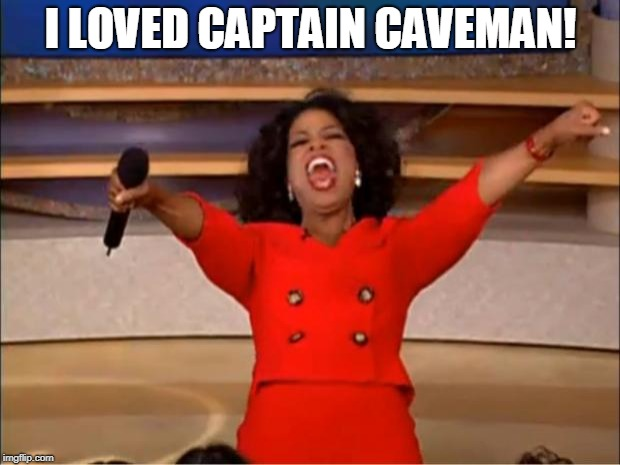 Oprah You Get A Meme | I LOVED CAPTAIN CAVEMAN! | image tagged in memes,oprah you get a | made w/ Imgflip meme maker