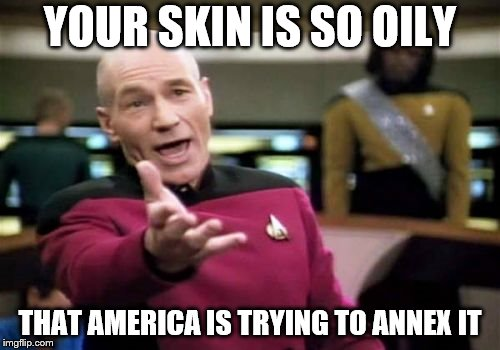 Picard Wtf Meme | YOUR SKIN IS SO OILY THAT AMERICA IS TRYING TO ANNEX IT | image tagged in memes,picard wtf | made w/ Imgflip meme maker