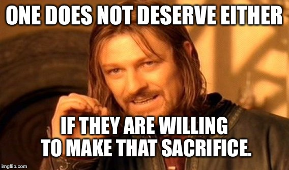 One Does Not Simply Meme | ONE DOES NOT DESERVE EITHER IF THEY ARE WILLING TO MAKE THAT SACRIFICE. | image tagged in memes,one does not simply | made w/ Imgflip meme maker