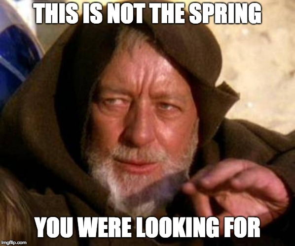 These are not the droids you're looking for | THIS IS NOT THE SPRING YOU WERE LOOKING FOR | image tagged in these are not the droids you're looking for | made w/ Imgflip meme maker