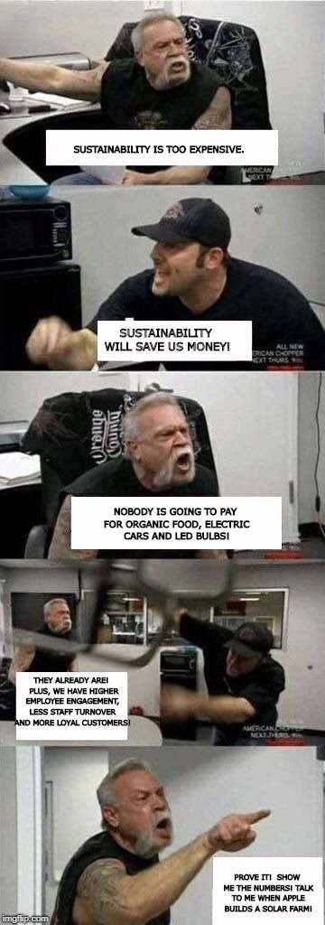 American Chopper Argument Meme | SUSTAINABILITY IS TOO EXPENSIVE. PROVE IT!  SHOW ME THE NUMBERS! TALK TO ME WHEN APPLE BUILDS A SOLAR FARM! SUSTAINABILITY WILL SAVE US MONE | image tagged in american chopper argument | made w/ Imgflip meme maker