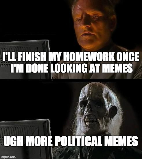 Just a few more memes | I'LL FINISH MY HOMEWORK ONCE I'M DONE LOOKING AT MEMES UGH MORE POLITICAL MEMES | image tagged in memes,ill just wait here,political meme,homework,procrastination,meme addict | made w/ Imgflip meme maker