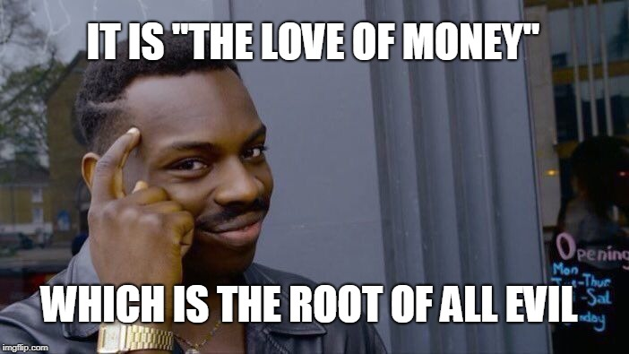 "Roll Safe Think About It Meme | IT IS ""THE LOVE OF MONEY"" WHICH IS THE ROOT OF ALL EVIL 