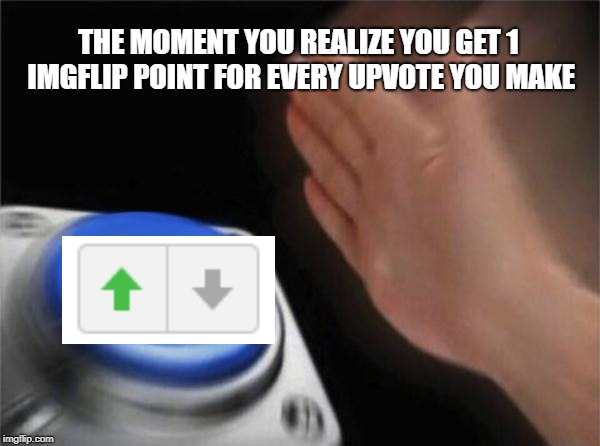 Blank Nut Button Meme | THE MOMENT YOU REALIZE YOU GET 1 IMGFLIP POINT FOR EVERY UPVOTE YOU MAKE | image tagged in memes,blank nut button | made w/ Imgflip meme maker