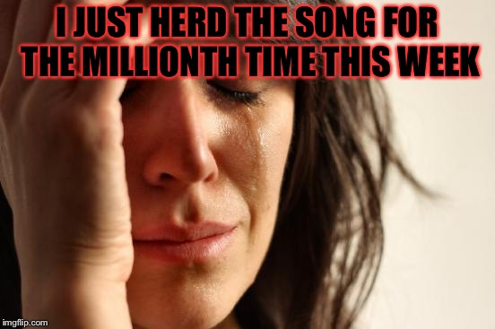First World Problems Meme | I JUST HERD THE SONG FOR THE MILLIONTH TIME THIS WEEK | image tagged in memes,first world problems | made w/ Imgflip meme maker