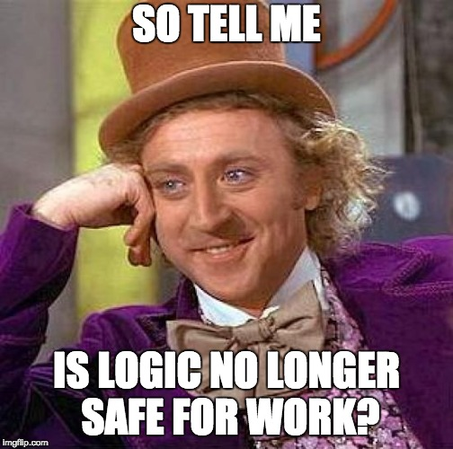 Creepy Condescending Wonka Meme | SO TELL ME IS LOGIC NO LONGER SAFE FOR WORK? | image tagged in memes,creepy condescending wonka | made w/ Imgflip meme maker