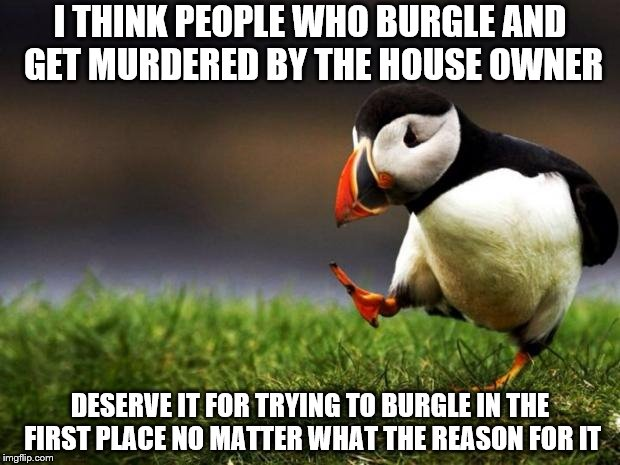 Even though the owner had the right to protect his home | I THINK PEOPLE WHO BURGLE AND GET MURDERED BY THE HOUSE OWNER DESERVE IT FOR TRYING TO BURGLE IN THE FIRST PLACE NO MATTER WHAT THE REASON F | image tagged in memes,unpopular opinion puffin,burglar | made w/ Imgflip meme maker