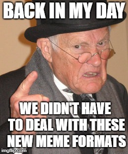 Back In My Day Meme | BACK IN MY DAY WE DIDN'T HAVE TO DEAL WITH THESE NEW MEME FORMATS | image tagged in memes,back in my day | made w/ Imgflip meme maker