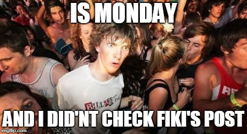 Sudden Clarity Clarence Meme | IS MONDAY AND I DID'NT CHECK FIKI'S POST | image tagged in memes,sudden clarity clarence | made w/ Imgflip meme maker