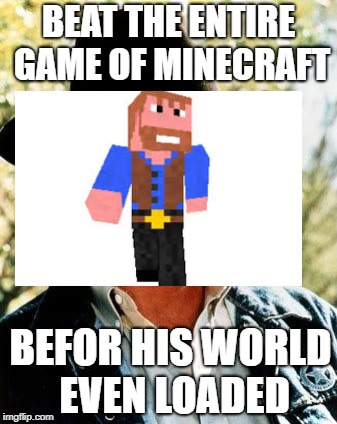 Minecraft | BEAT THE ENTIRE GAME OF MINECRAFT BEFOR HIS WORLD EVEN LOADED | image tagged in memes,chuck norris,minecraft | made w/ Imgflip meme maker
