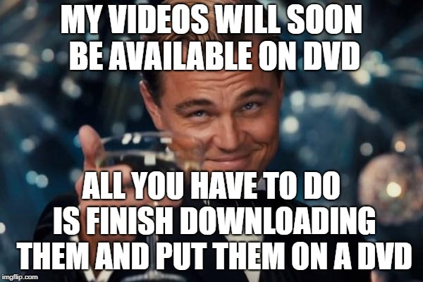 Leonardo Dicaprio Cheers Meme | MY VIDEOS WILL SOON BE AVAILABLE ON DVD ALL YOU HAVE TO DO IS FINISH DOWNLOADING THEM AND PUT THEM ON A DVD | image tagged in memes,leonardo dicaprio cheers | made w/ Imgflip meme maker