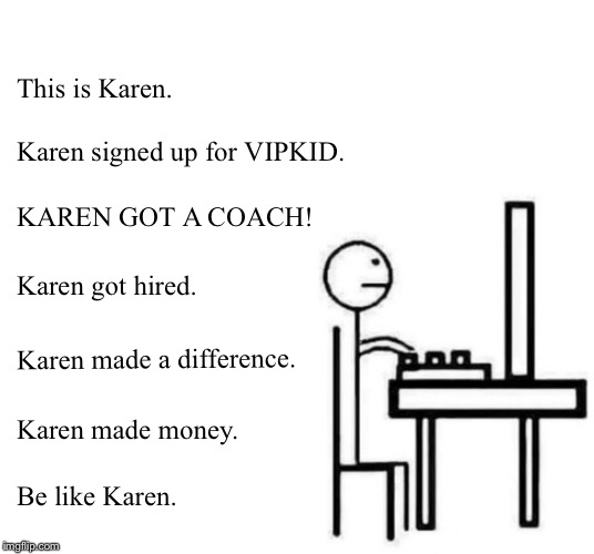 Be like bill computer | This is Karen. Karen signed up for VIPKID. KAREN GOT A COACH! Karen got hired. Karen made a difference. Karen made money. Be like Karen. | image tagged in be like bill computer | made w/ Imgflip meme maker