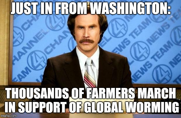 BREAKING NEWS | JUST IN FROM WASHINGTON: THOUSANDS OF FARMERS MARCH IN SUPPORT OF GLOBAL WORMING | image tagged in breaking news | made w/ Imgflip meme maker