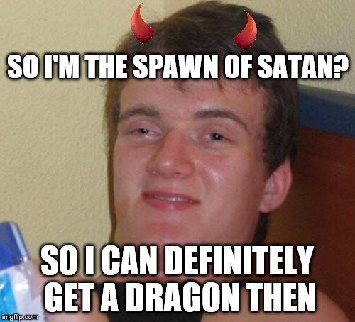 SO I'M THE SPAWN OF SATAN? SO I CAN DEFINITELY GET A DRAGON THEN | made w/ Imgflip meme maker